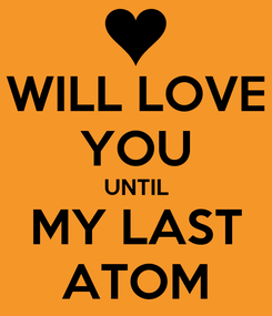 Poster: WILL LOVE YOU UNTIL MY LAST ATOM