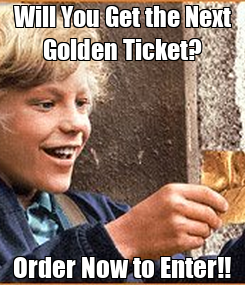 Poster: Will You Get the Next Golden Ticket? Order Now to Enter!!