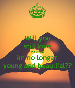 Poster: Will you still love me when im no longer young and beautifal??