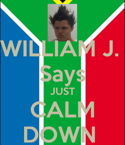 Poster: WILLIAM J.  Says JUST CALM DOWN