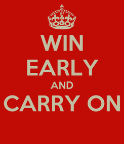 Poster: WIN EARLY AND CARRY ON