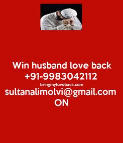 Poster:  Win husband love back +91-9983042112 bringmyloveback.com sultanalimolvi@gmail.com ON