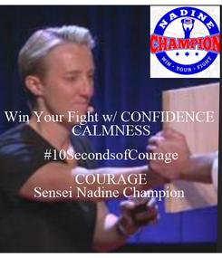 Poster: Win Your Fight w/ CONFIDENCE   CALMNESS   #10SecondsofCourage  COURAGE Sensei Nadine Champion