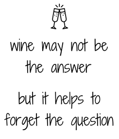 Poster: wine may not be the answer  but it helps to forget the question