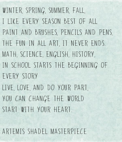Poster: Winter, Spring, Summer, Fall, I like every season best of all Paint and Brushes, Pencils and Pens, The fun in all art, it never ends. Math, Science, English, History, In school starts the beginning of