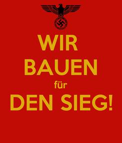 Poster: WIR  BAUEN für DEN SIEG!