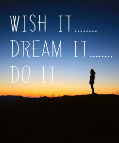 Poster: Wish it........ Dream it........ Do it.