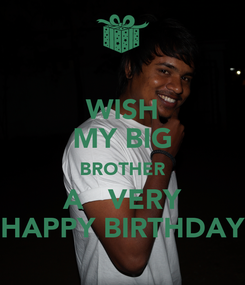 Poster: WISH MY BIG BROTHER A   VERY HAPPY BIRTHDAY