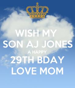 Poster: WISH MY  SON AJ JONES A HAPPY 29TH BDAY LOVE MOM