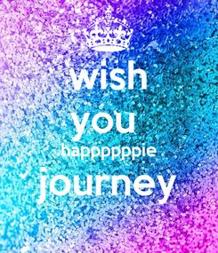 Poster: wish you  happppppie journey