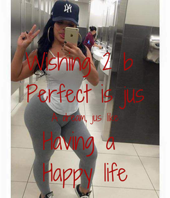 Poster: Wishing 2 b  Perfect is jus A dream, jus like Having a  Happy life