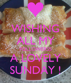 Poster: WISHING ALL MY FOLLOWERSS A LOVELY SUNDAY !