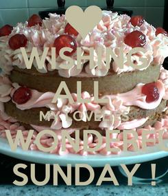 Poster: WISHING ALL  MY LOVELIES A WONDERFUL SUNDAY !