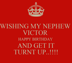 Poster: WISHING MY NEPHEW  VICTOR  HAPPY BIRTHDAY  AND GET IT TURNT UP..!!!!