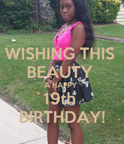 Poster: WISHING THIS  BEAUTY  A HAPPY  19th  BIRTHDAY!