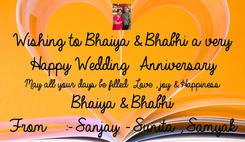 Poster: Wishing to Bhaiya & Bhabhi a very  Happy Wedding  Anniversary May all your days be filled  Love , joy & Happiness Bhaiya & Bhabhi From   :- Sanjay - Sunita , Samyak