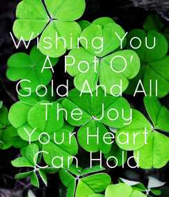 Poster: Wishing You  A Pot O'  Gold And All  The Joy  Your Heart  Can Hold