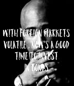Poster:  With Foreign Markets Volatile , Now's A Good Time To Invest In Bonds