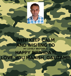 Poster: WITH KEEP CALM AND WISHING TO MY LOVELY BROTHER A HAPPY BIRTHDAY! LOVE YOU MANISH  GAUTAM!!!