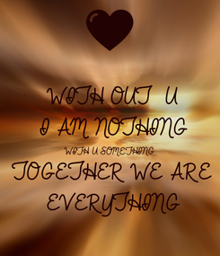 Poster: WITH OUT  U I AM NOTHING WITH U SOMETHING TOGETHER WE ARE  EVERYTHING
