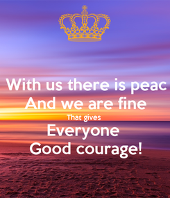 Poster: With us there is peac And we are fine That gives  Everyone  Good courage!