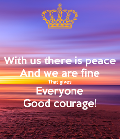 Poster: With us there is peace And we are fine That gives Everyone Good courage!