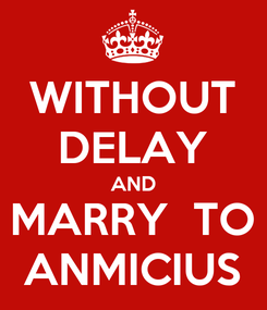 Poster: WITHOUT DELAY AND MARRY  TO ANMICIUS