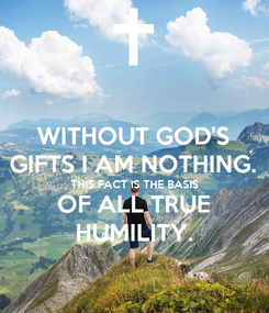 Poster: WITHOUT GOD'S GIFTS I AM NOTHING. THIS FACT IS THE BASIS OF ALL TRUE HUMILITY.