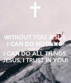 Poster: WITHOUT YOU JESUS, I CAN DO NOTHING. WITH YOU, I CAN DO ALL THINGS. JESUS, I TRUST IN YOU!