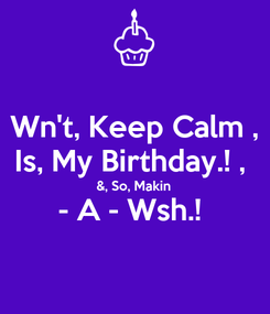 Poster: Wn't, Keep Calm , Is, My Birthday.! ,  &, So, Makin - A - Wsh.!