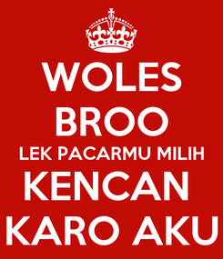 Poster: WOLES BROO LEK PACARMU MILIH KENCAN  KARO AKU
