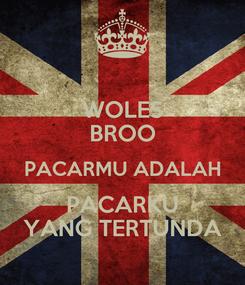 Poster: WOLES BROO PACARMU ADALAH PACARKU YANG TERTUNDA