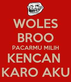 Poster: WOLES BROO PACARMU MILIH KENCAN  KARO AKU