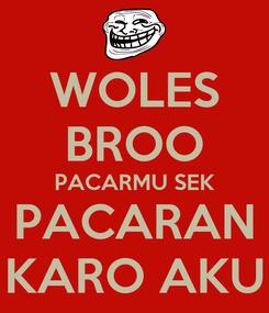Poster: WOLES BROO PACARMU SEK PACARAN KARO AKU