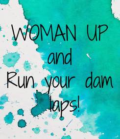 Poster: WOMAN UP and Run your dam  laps!