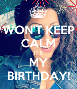 Poster: WON'T KEEP CALM IT'S MY BIRTHDAY!