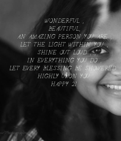 Poster: WONDERFUL , BEAUTIFUL, AN AMAZING PERSON YOU ARE , LET THE LIGHT WITHIN YOU , SHINE OUT LOUD , IN EVERYTHING YOU DO , LET EVERY BLESSING BE SHOWERED  HIGHLY UPON YOU.. HAPPY 21