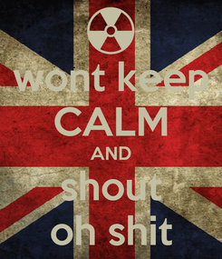 Poster: wont keep CALM AND shout oh shit