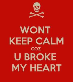 Poster: WONT  KEEP CALM COZ  U BROKE  MY HEART