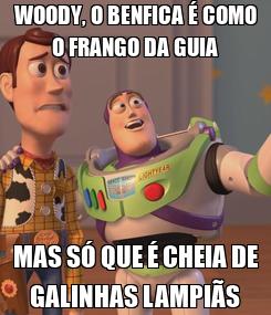 Poster: WOODY, O BENFICA É COMO O FRANGO DA GUIA MAS SÓ QUE É CHEIA DE GALINHAS LAMPIÃS