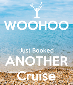 Poster: WOOHOO  Just Booked ANOTHER Cruise