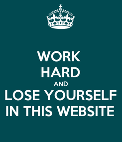 Poster: WORK  HARD AND LOSE YOURSELF IN THIS WEBSITE