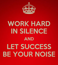 Poster: WORK HARD IN SILENCE AND LET SUCCESS BE YOUR NOISE
