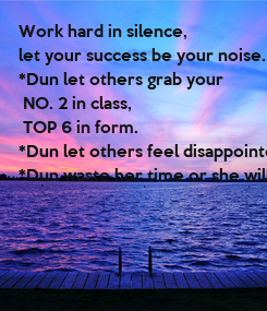 Poster: Work hard in silence,  let your success be your noise. *Dun let others grab your  NO. 2 in class,  TOP 6 in form. *Dun let others feel disappointed. *Dun waste her time or