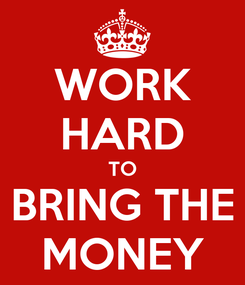 Poster: WORK HARD TO BRING THE MONEY