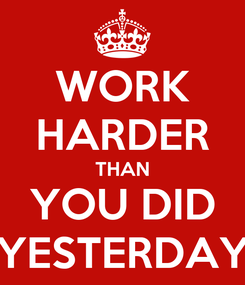 Poster: WORK HARDER THAN YOU DID YESTERDAY