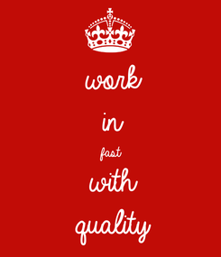 Poster: work in fast with quality