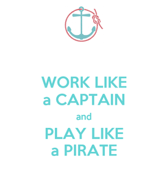 Poster: WORK LIKE a CAPTAIN and PLAY LIKE a PIRATE