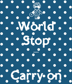 Poster: World Stop ....  Carry on