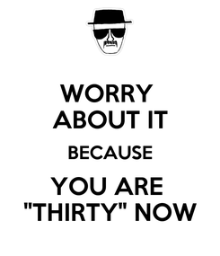 "Poster: WORRY  ABOUT IT BECAUSE YOU ARE  ""THIRTY"" NOW"